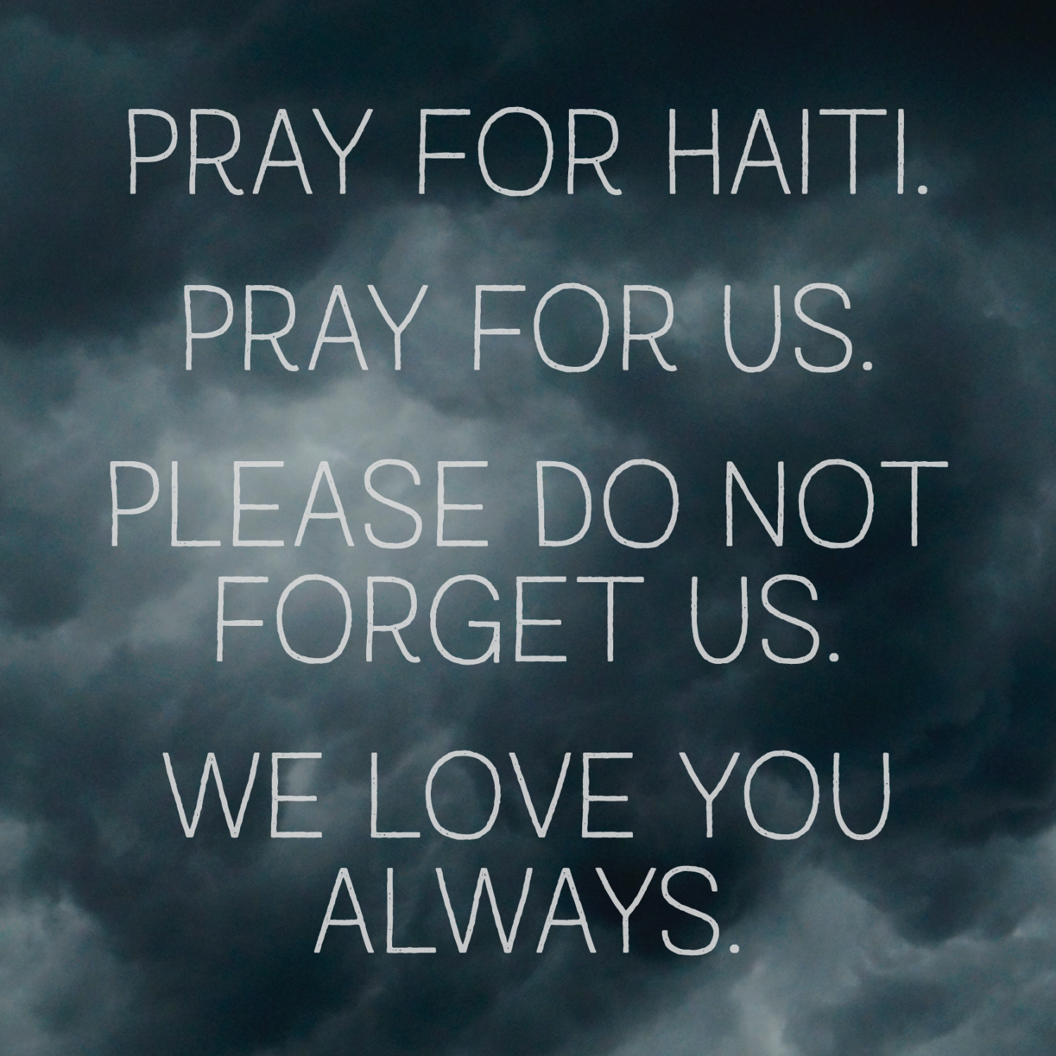 Pray for Haiti. Pray for us. Please do not forget us. We love you always.