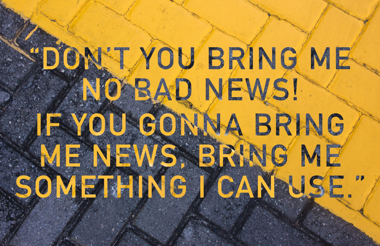 Don't you bring me no bad news!